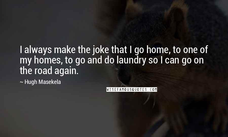 Hugh Masekela quotes: I always make the joke that I go home, to one of my homes, to go and do laundry so I can go on the road again.