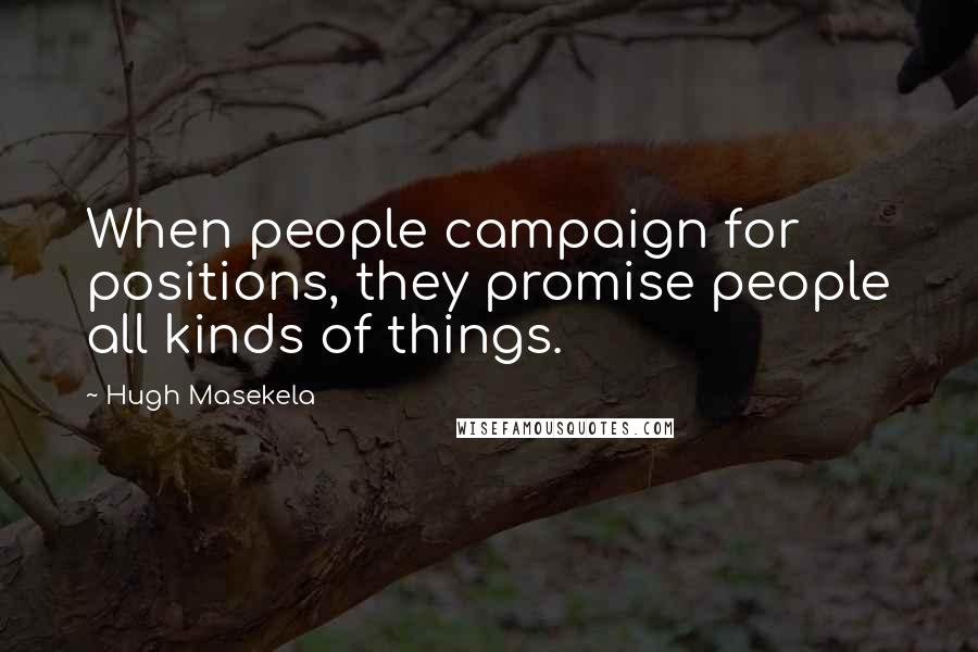 Hugh Masekela quotes: When people campaign for positions, they promise people all kinds of things.