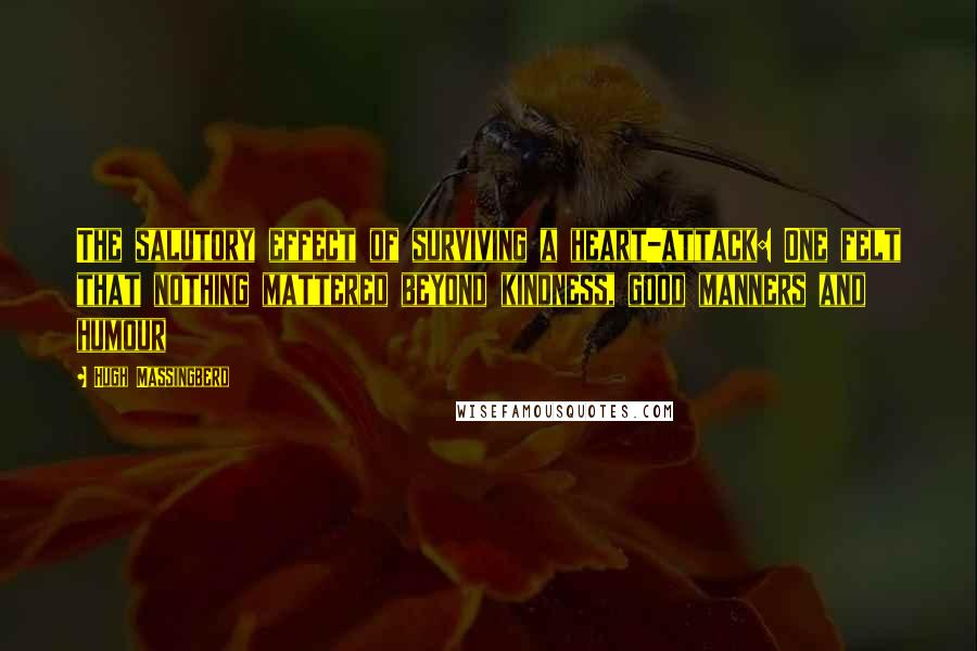 Hugh Massingberd quotes: The salutory effect of surviving a heart-attack: One felt that nothing mattered beyond kindness, good manners and humour