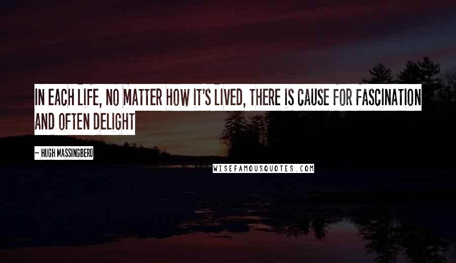 Hugh Massingberd quotes: In each life, no matter how it's lived, there is cause for fascination and often delight