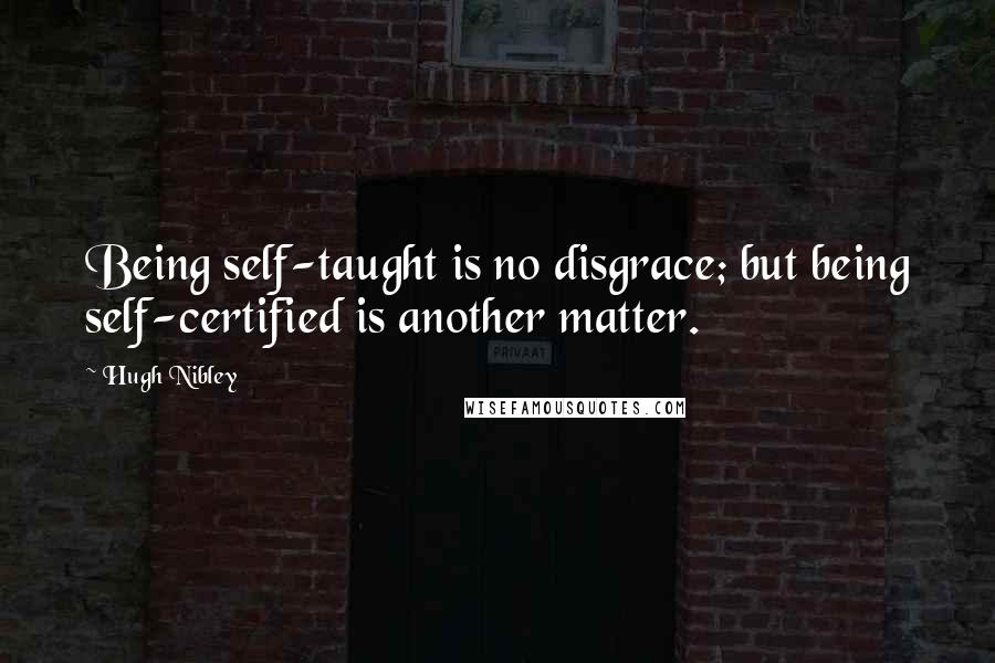 Hugh Nibley quotes: Being self-taught is no disgrace; but being self-certified is another matter.