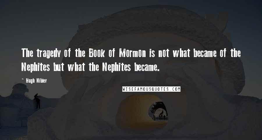 Hugh Nibley quotes: The tragedy of the Book of Mormon is not what became of the Nephites but what the Nephites became.
