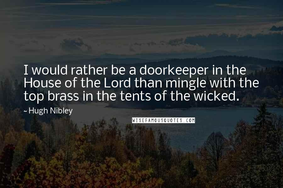 Hugh Nibley quotes: I would rather be a doorkeeper in the House of the Lord than mingle with the top brass in the tents of the wicked.