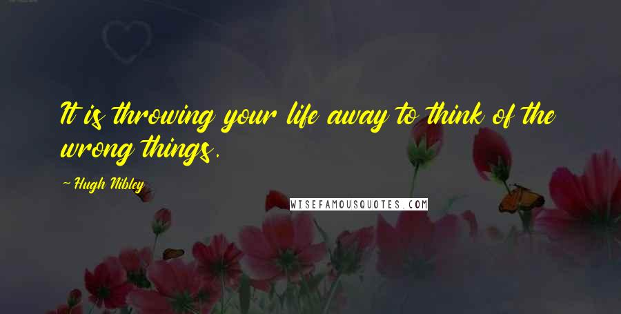 Hugh Nibley quotes: It is throwing your life away to think of the wrong things.