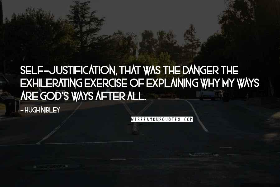 Hugh Nibley quotes: Self-justification, that was the danger the exhilerating exercise of explaining why my ways are God's ways after all.