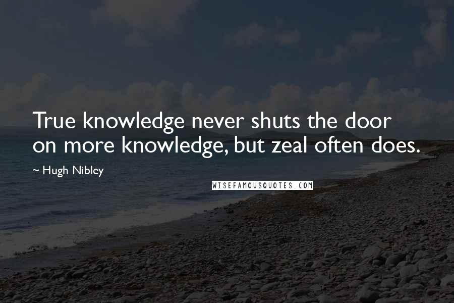 Hugh Nibley quotes: True knowledge never shuts the door on more knowledge, but zeal often does.