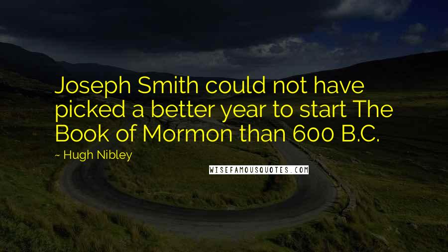 Hugh Nibley quotes: Joseph Smith could not have picked a better year to start The Book of Mormon than 600 B.C.