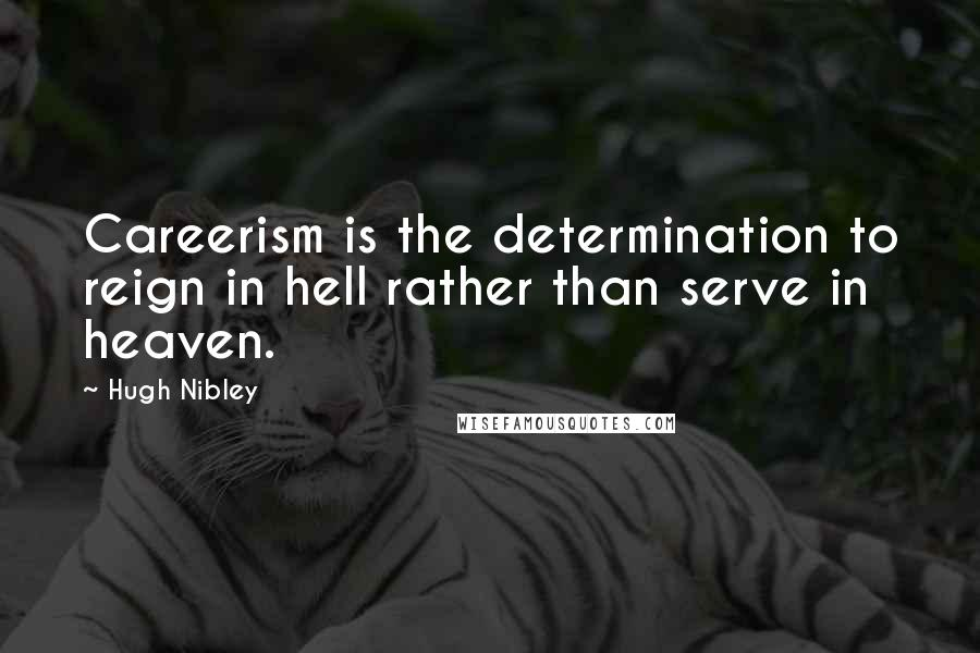 Hugh Nibley quotes: Careerism is the determination to reign in hell rather than serve in heaven.