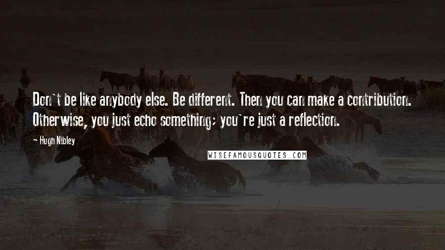 Hugh Nibley quotes: Don't be like anybody else. Be different. Then you can make a contribution. Otherwise, you just echo something; you're just a reflection.