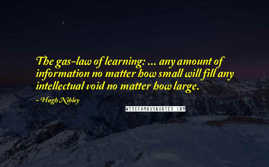 Hugh Nibley quotes: The gas-law of learning: ... any amount of information no matter how small will fill any intellectual void no matter how large.