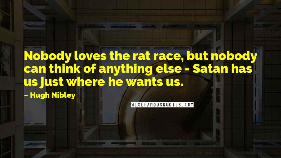 Hugh Nibley quotes: Nobody loves the rat race, but nobody can think of anything else - Satan has us just where he wants us.