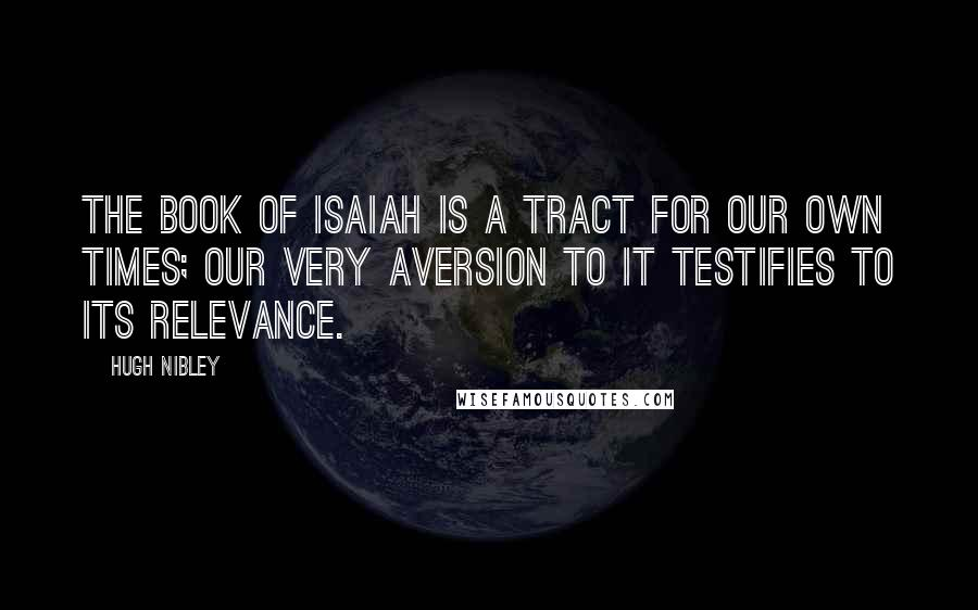 Hugh Nibley quotes: The book of Isaiah is a tract for our own times; our very aversion to it testifies to its relevance.