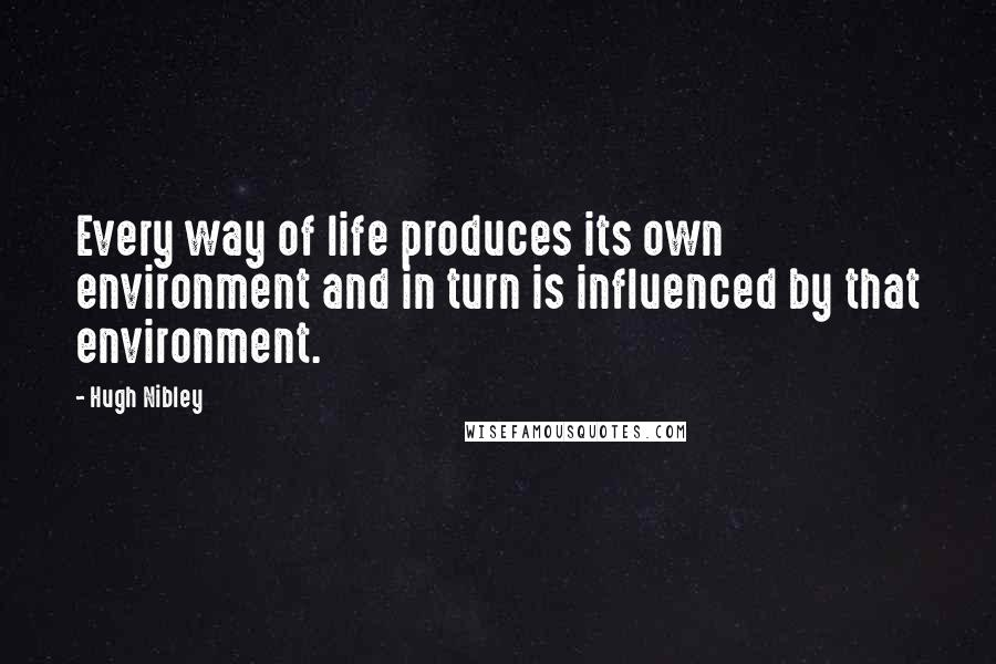 Hugh Nibley quotes: Every way of life produces its own environment and in turn is influenced by that environment.