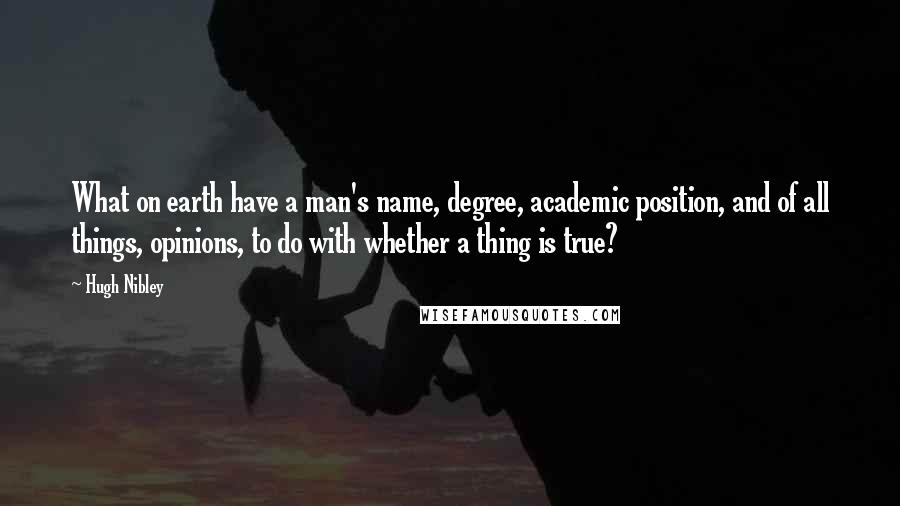 Hugh Nibley quotes: What on earth have a man's name, degree, academic position, and of all things, opinions, to do with whether a thing is true?