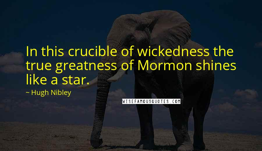 Hugh Nibley quotes: In this crucible of wickedness the true greatness of Mormon shines like a star.