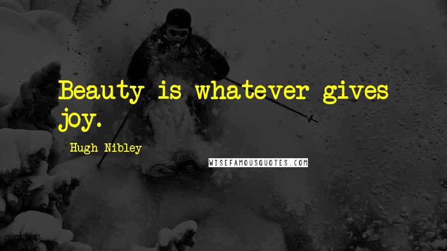 Hugh Nibley quotes: Beauty is whatever gives joy.
