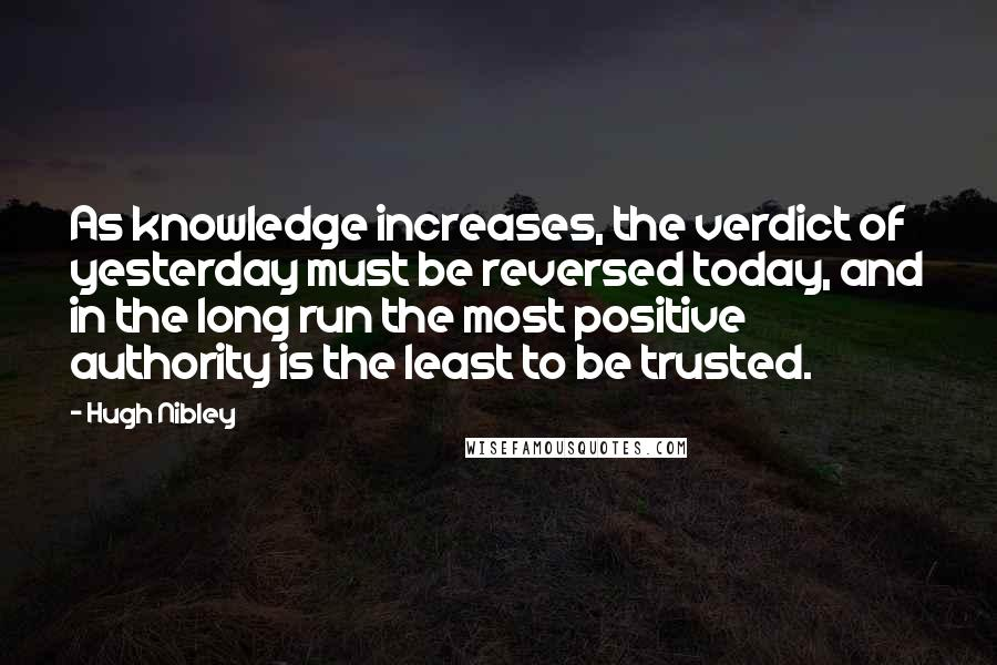 Hugh Nibley quotes: As knowledge increases, the verdict of yesterday must be reversed today, and in the long run the most positive authority is the least to be trusted.
