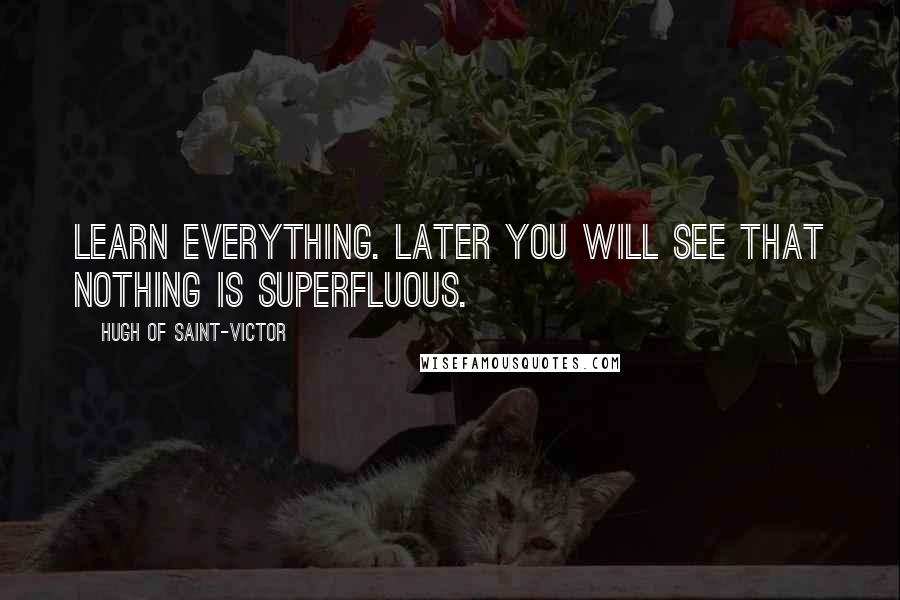 Hugh Of Saint-Victor quotes: Learn everything. Later you will see that nothing is superfluous.