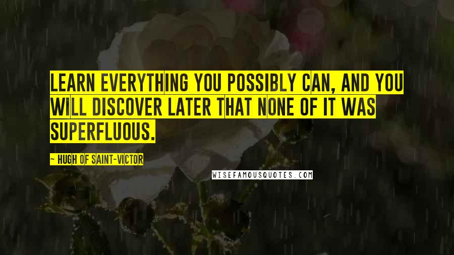 Hugh Of Saint-Victor quotes: Learn everything you possibly can, and you will discover later that none of it was superfluous.