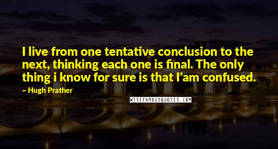 Hugh Prather quotes: I live from one tentative conclusion to the next, thinking each one is final. The only thing i know for sure is that I'am confused.
