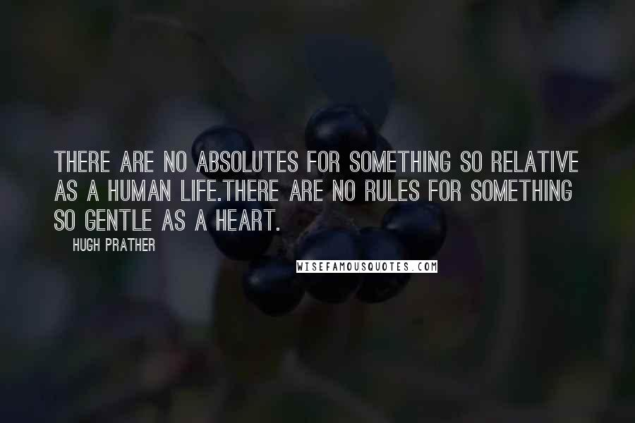 Hugh Prather quotes: There are no absolutes for something so relative as a human life.There are no rules for something so gentle as a heart.