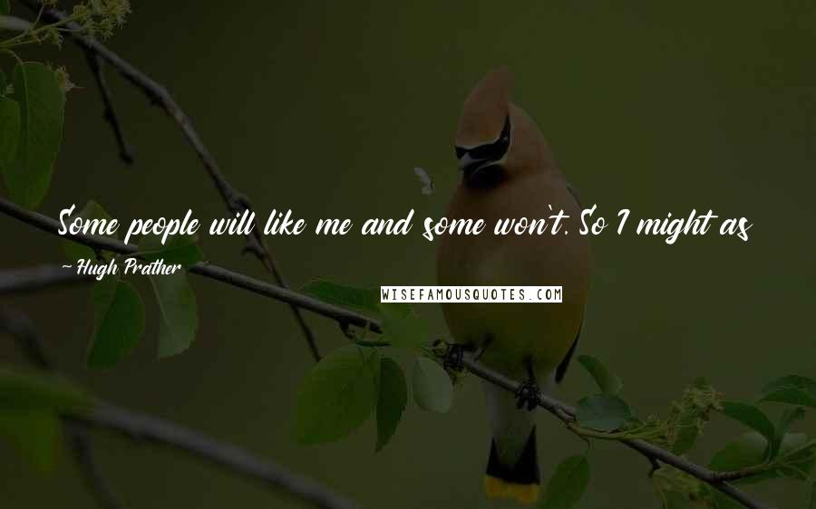 Hugh Prather quotes: Some people will like me and some won't. So I might as well be myself, and then at least I'll know that the people who like me, like me.