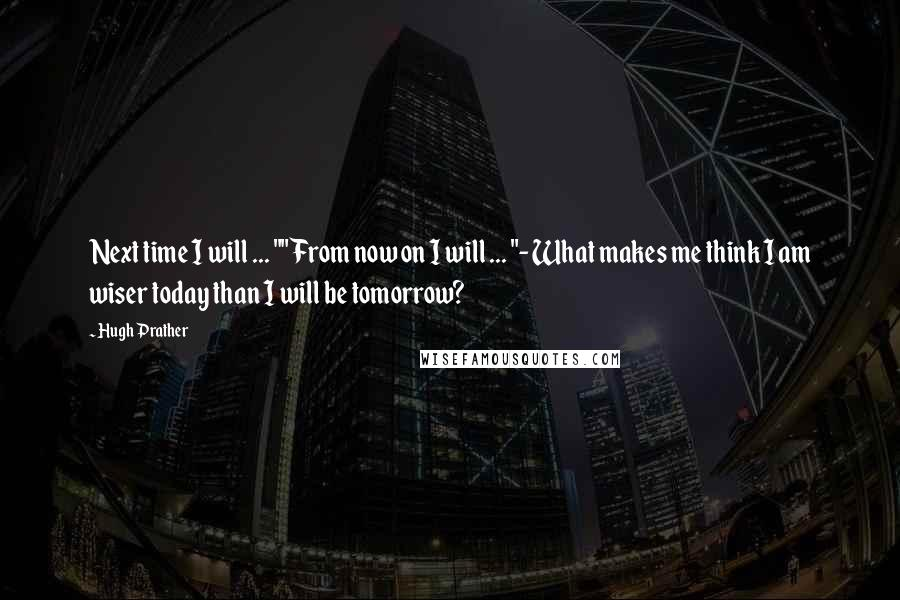 """Hugh Prather quotes: Next time I will ... """"""""From now on I will ... """"- What makes me think I am wiser today than I will be tomorrow?"""