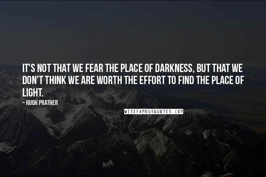 Hugh Prather quotes: It's not that we fear the place of darkness, but that we don't think we are worth the effort to find the place of light.