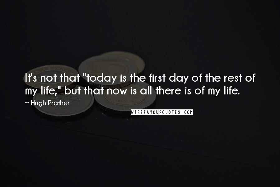 """Hugh Prather quotes: It's not that """"today is the first day of the rest of my life,"""" but that now is all there is of my life."""