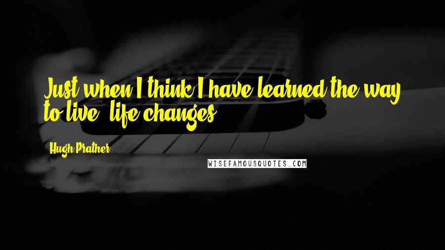 Hugh Prather quotes: Just when I think I have learned the way to live, life changes.