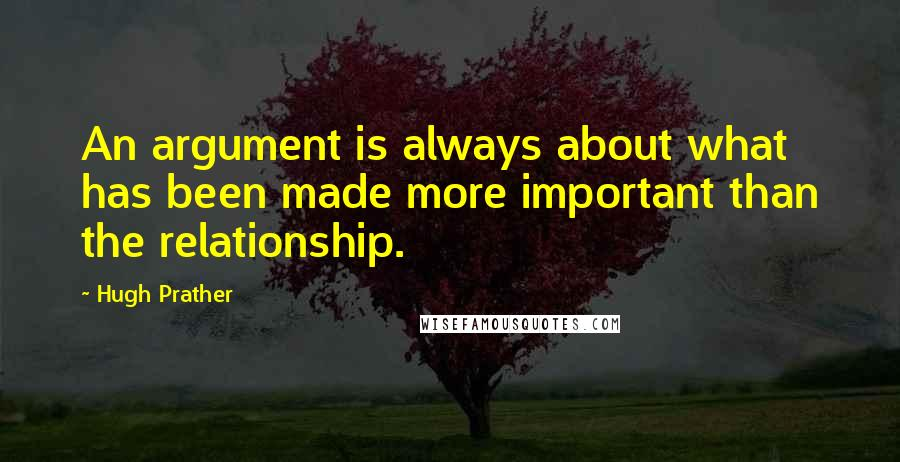 Hugh Prather quotes: An argument is always about what has been made more important than the relationship.