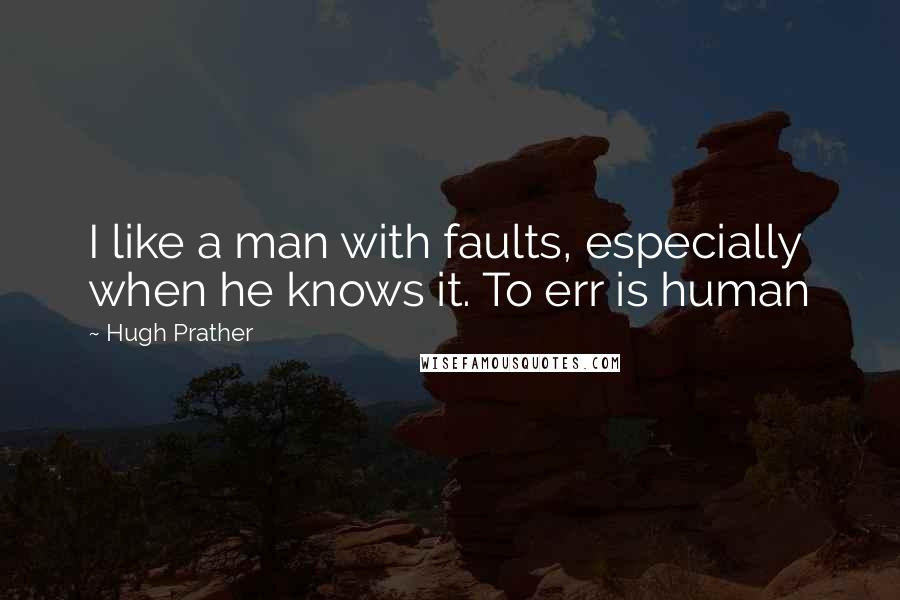 Hugh Prather quotes: I like a man with faults, especially when he knows it. To err is human
