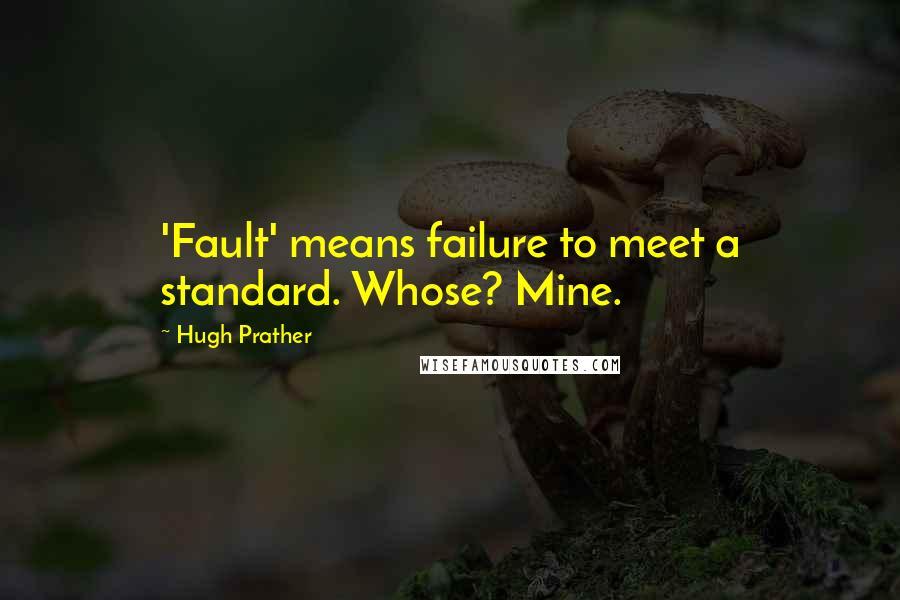 Hugh Prather quotes: 'Fault' means failure to meet a standard. Whose? Mine.