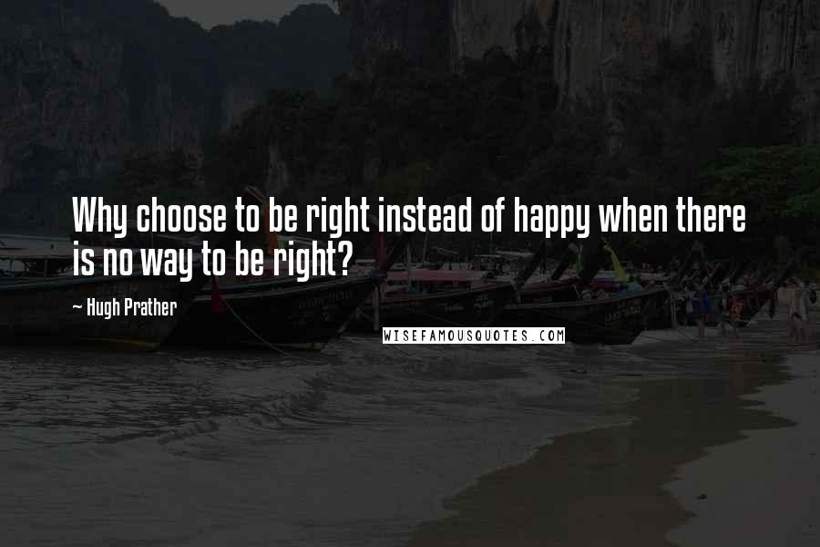 Hugh Prather quotes: Why choose to be right instead of happy when there is no way to be right?