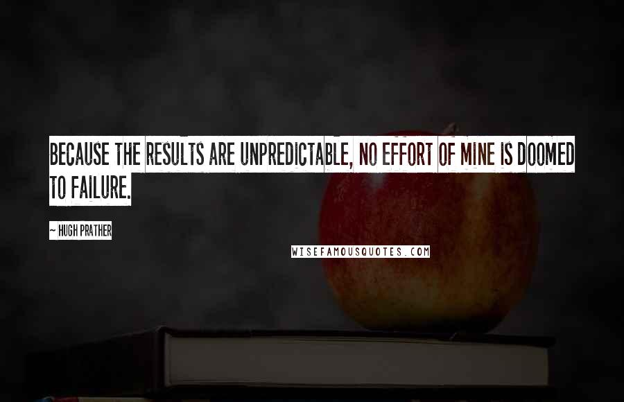 Hugh Prather quotes: Because the results are unpredictable, no effort of mine is doomed to failure.