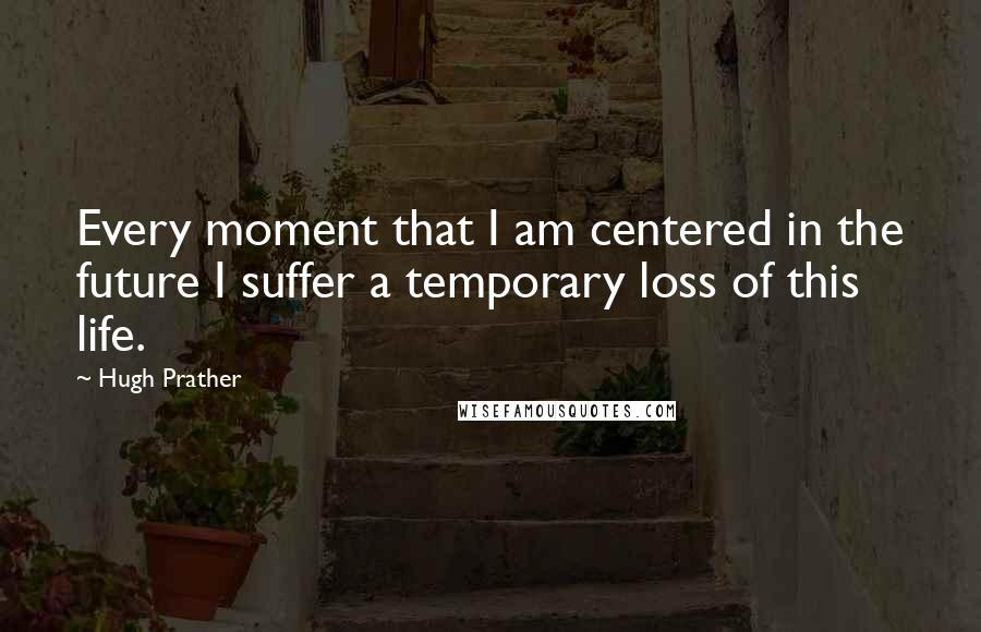 Hugh Prather quotes: Every moment that I am centered in the future I suffer a temporary loss of this life.