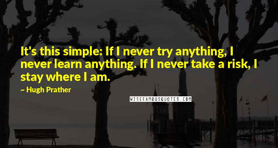 Hugh Prather quotes: It's this simple: If I never try anything, I never learn anything. If I never take a risk, I stay where I am.
