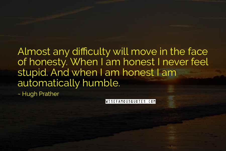 Hugh Prather quotes: Almost any difficulty will move in the face of honesty. When I am honest I never feel stupid. And when I am honest I am automatically humble.