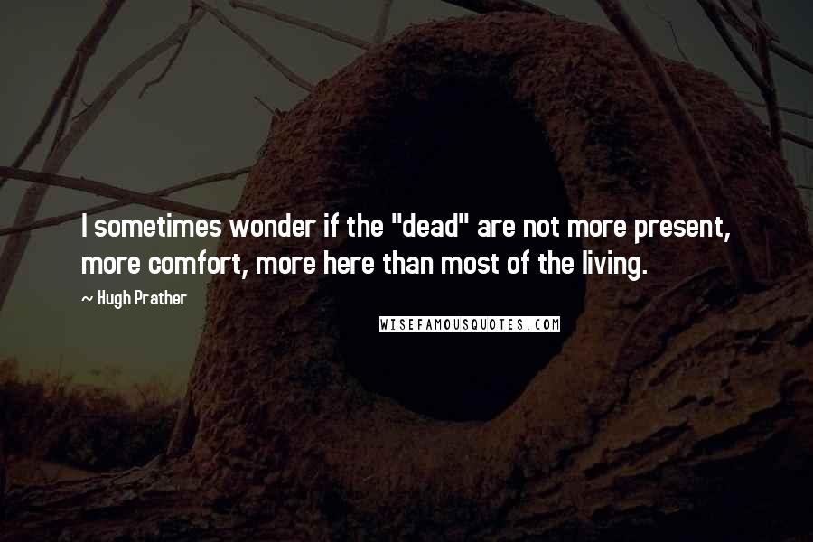 """Hugh Prather quotes: I sometimes wonder if the """"dead"""" are not more present, more comfort, more here than most of the living."""