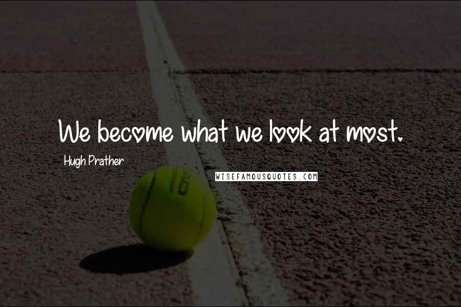 Hugh Prather quotes: We become what we look at most.