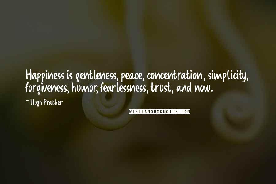 Hugh Prather quotes: Happiness is gentleness, peace, concentration, simplicity, forgiveness, humor, fearlessness, trust, and now.