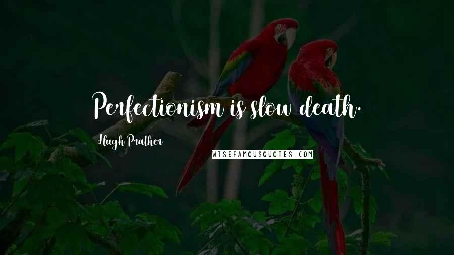 Hugh Prather quotes: Perfectionism is slow death.