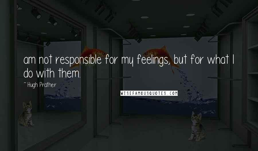 Hugh Prather quotes: am not responsible for my feelings, but for what I do with them.