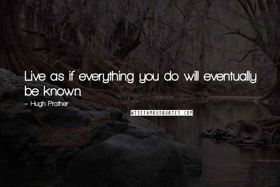 Hugh Prather quotes: Live as if everything you do will eventually be known.