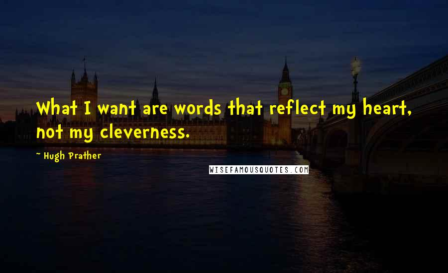 Hugh Prather quotes: What I want are words that reflect my heart, not my cleverness.