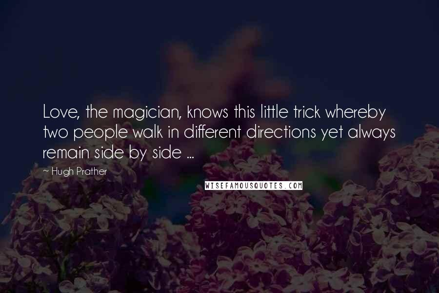 Hugh Prather quotes: Love, the magician, knows this little trick whereby two people walk in different directions yet always remain side by side ...