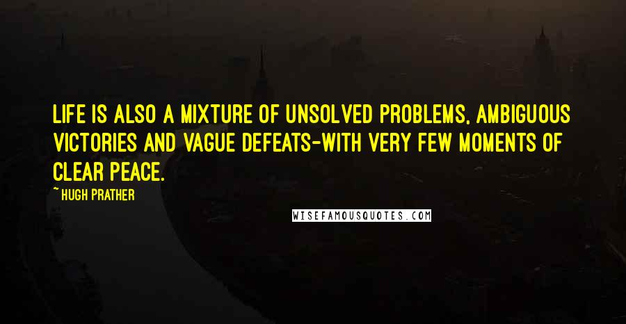 Hugh Prather quotes: Life is also a mixture of unsolved problems, ambiguous victories and vague defeats-with very few moments of clear peace.