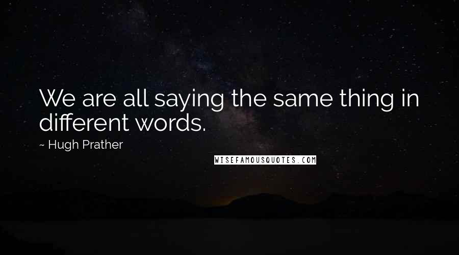 Hugh Prather quotes: We are all saying the same thing in different words.