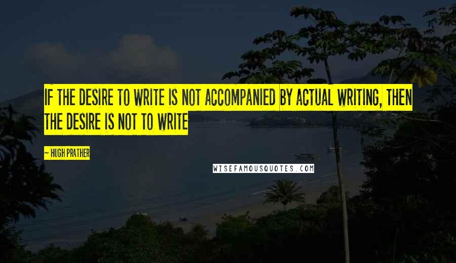 Hugh Prather quotes: If the desire to write is not accompanied by actual writing, then the desire is not to write
