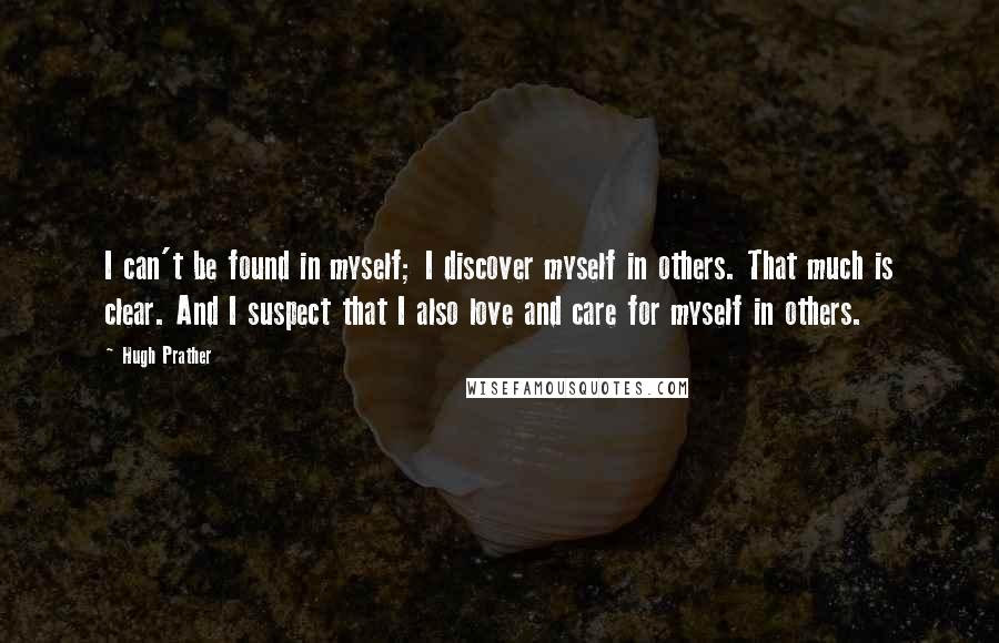 Hugh Prather quotes: I can't be found in myself; I discover myself in others. That much is clear. And I suspect that I also love and care for myself in others.